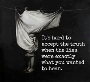 it's hard to accept the truth when a lie is what you wanted hear