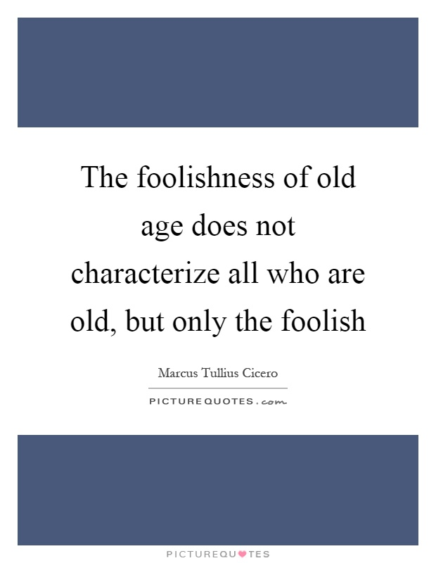 the-foolishness-of-old-age-does-not-characterize-all-who-are-old-but-only-the-foolish-quote-1